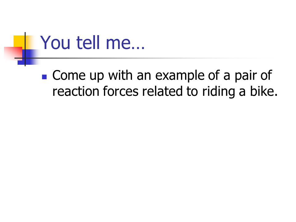 You tell me… Come up with an example of a pair of reaction forces related to riding a bike.