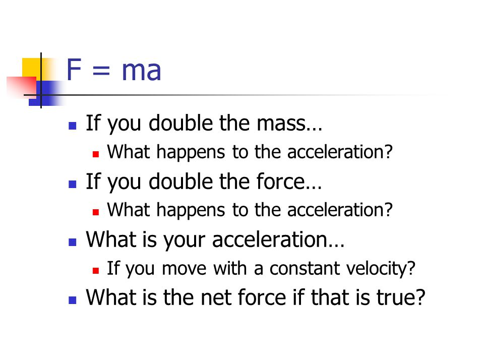 F = ma If you double the mass… If you double the force…