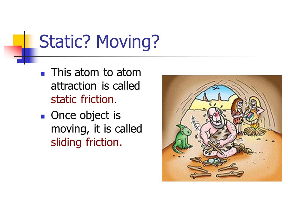 Static. Moving. This atom to atom attraction is called static friction.