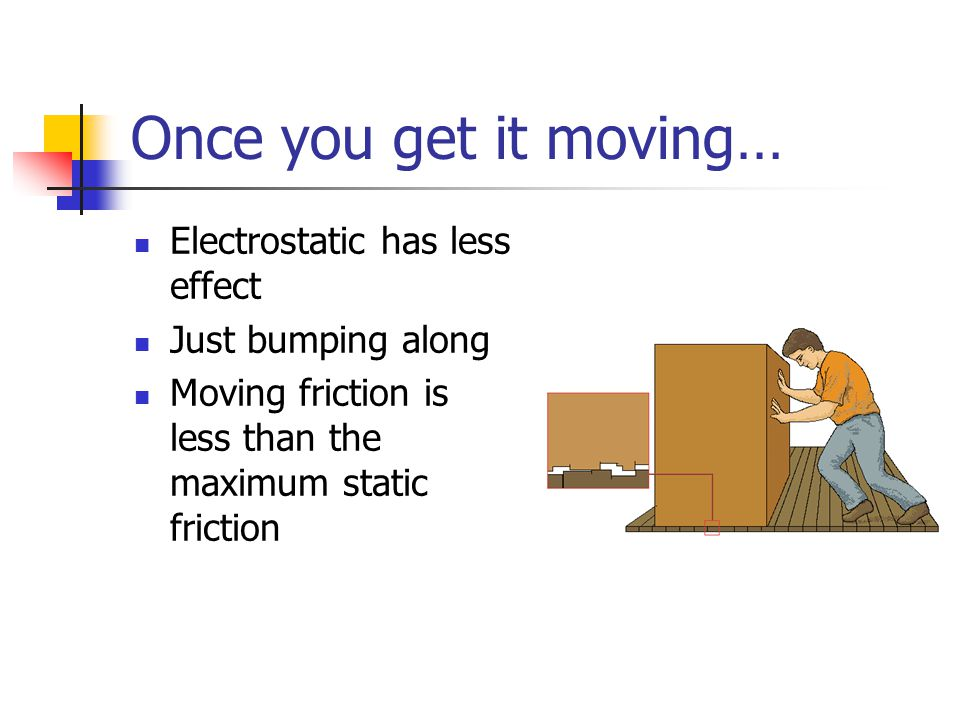 Once you get it moving… Electrostatic has less effect