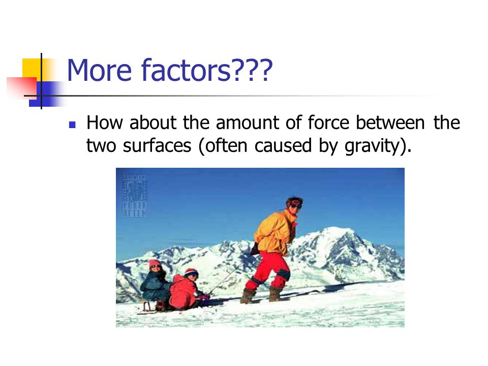 More factors How about the amount of force between the two surfaces (often caused by gravity).