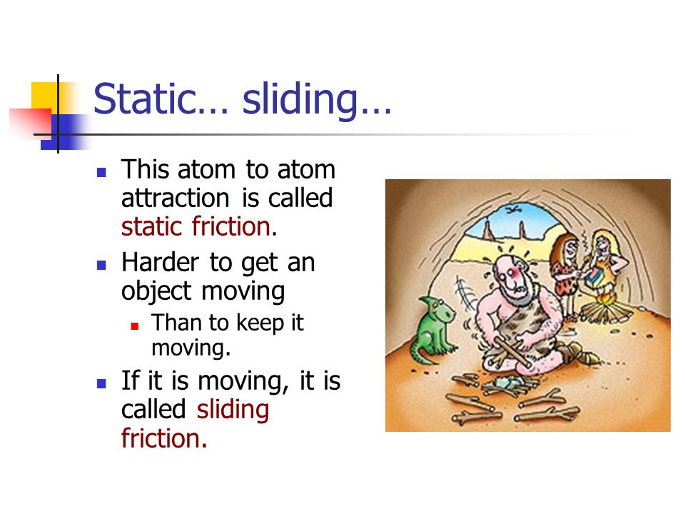 Static… sliding… This atom to atom attraction is called static friction. Harder to get an object moving.