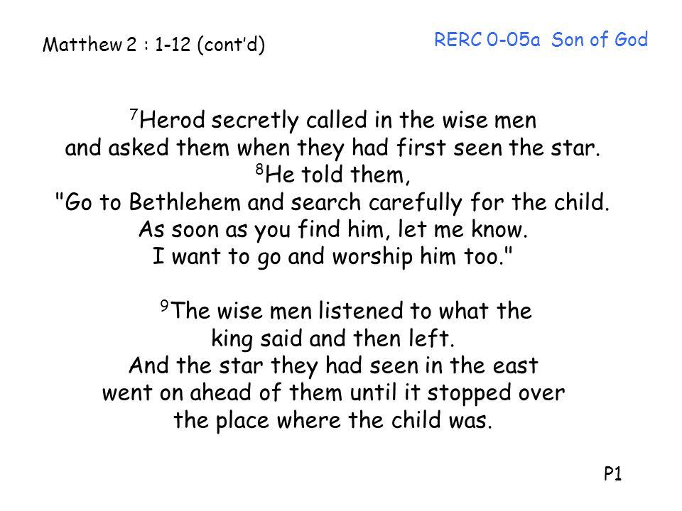 7Herod secretly called in the wise men