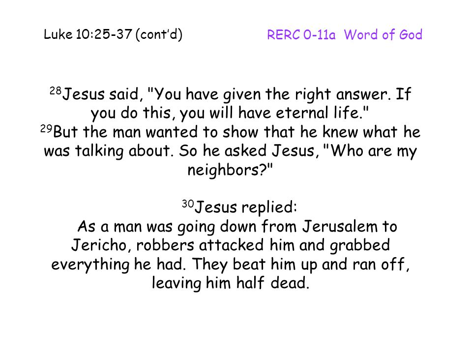 Luke 10:25-37 (cont'd) RERC 0-11a Word of God. 28Jesus said, You have given the right answer. If you do this, you will have eternal life.