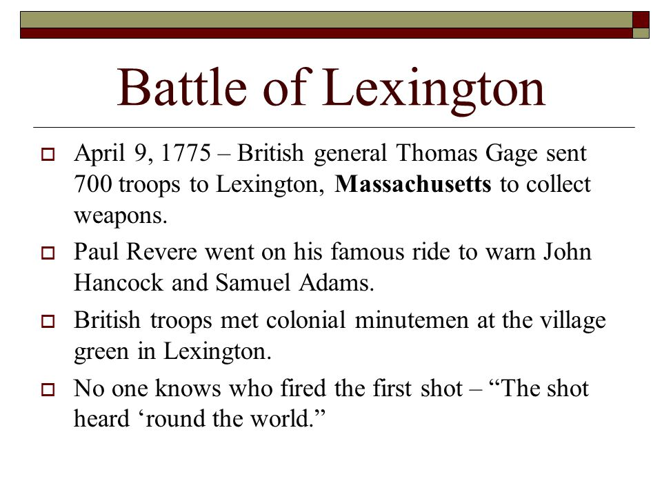 Battle of Lexington April 9, 1775 – British general Thomas Gage sent 700 troops to Lexington, Massachusetts to collect weapons.