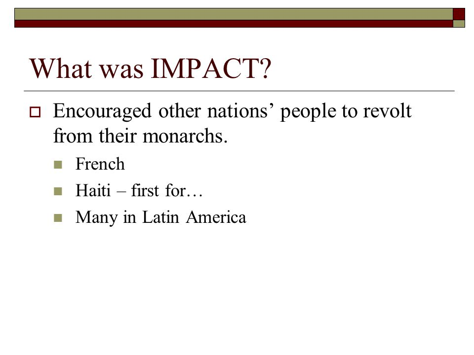 What was IMPACT Encouraged other nations' people to revolt from their monarchs. French. Haiti – first for…