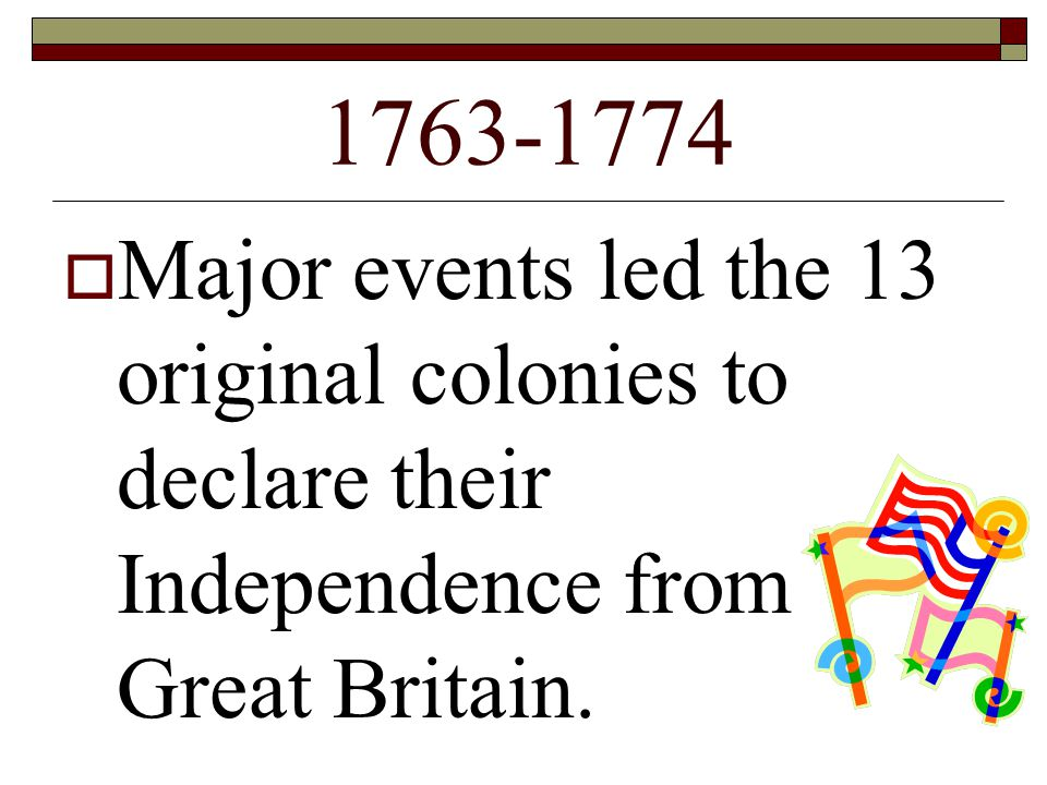 Major events led the 13 original colonies to declare their Independence from Great Britain.
