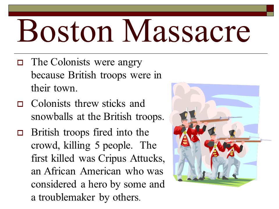 Boston Massacre The Colonists were angry because British troops were in their town. Colonists threw sticks and snowballs at the British troops.