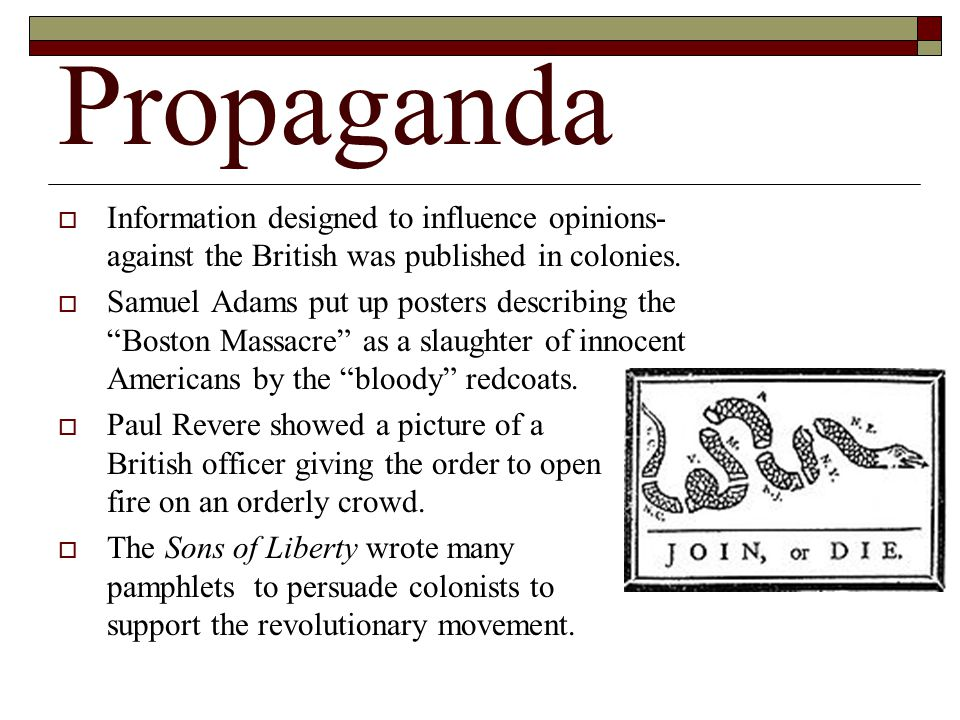 Propaganda Information designed to influence opinions-against the British was published in colonies.
