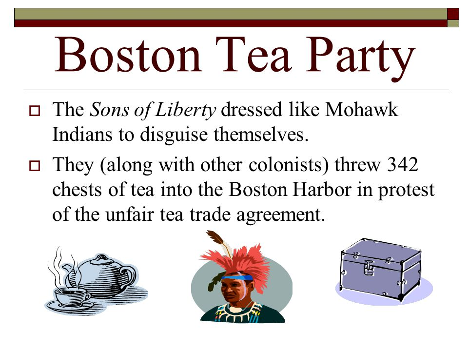 Boston Tea Party The Sons of Liberty dressed like Mohawk Indians to disguise themselves.