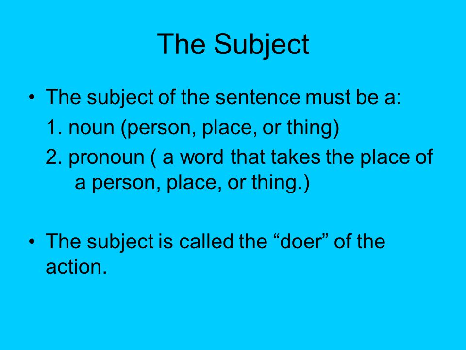 The Subject The subject of the sentence must be a: