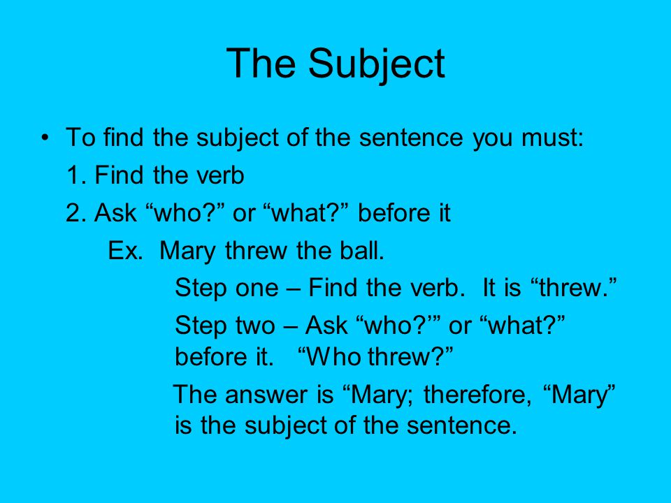 The Subject To find the subject of the sentence you must: