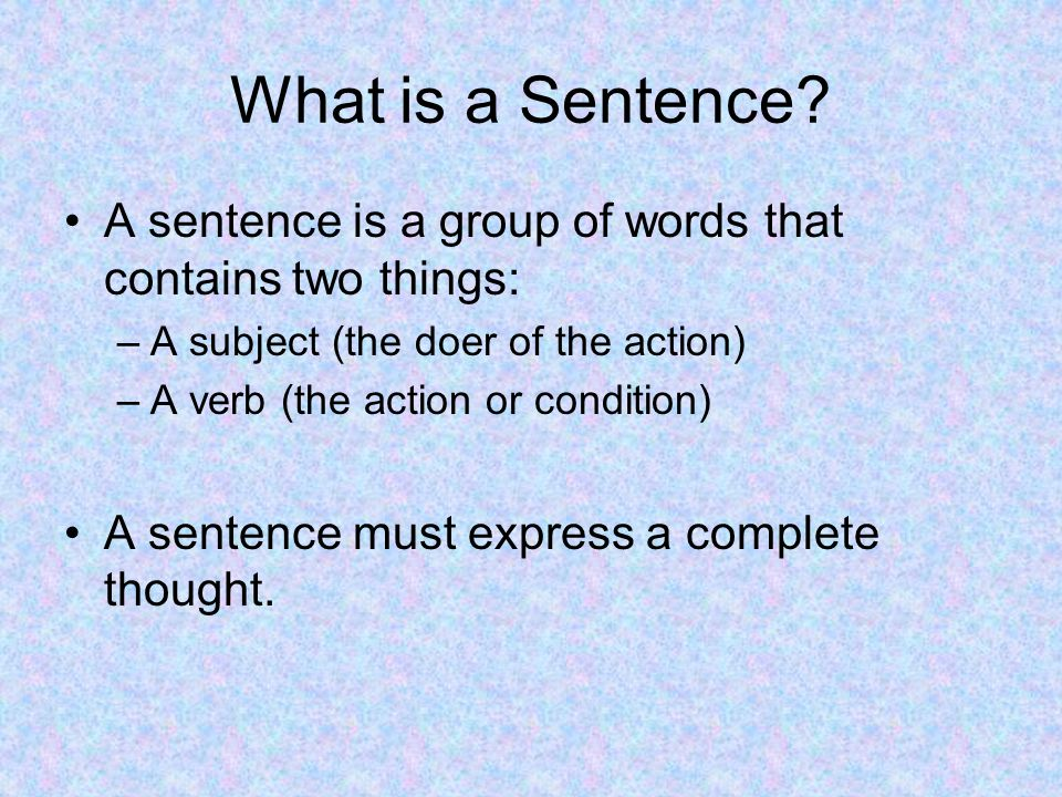 What is a Sentence A sentence is a group of words that contains two things: A subject (the doer of the action)