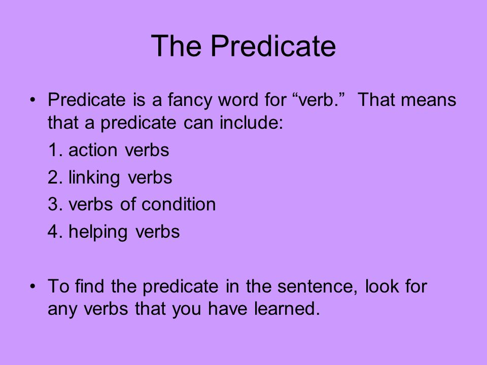The Predicate Predicate is a fancy word for verb. That means that a predicate can include: 1. action verbs.