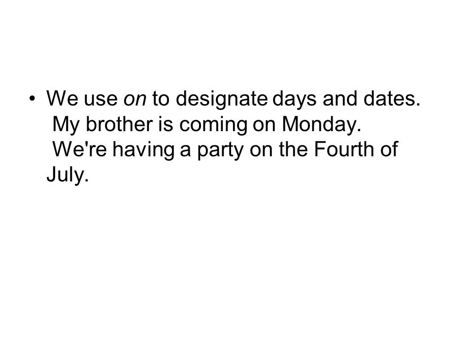 We use on to designate days and dates. My brother is coming on Monday