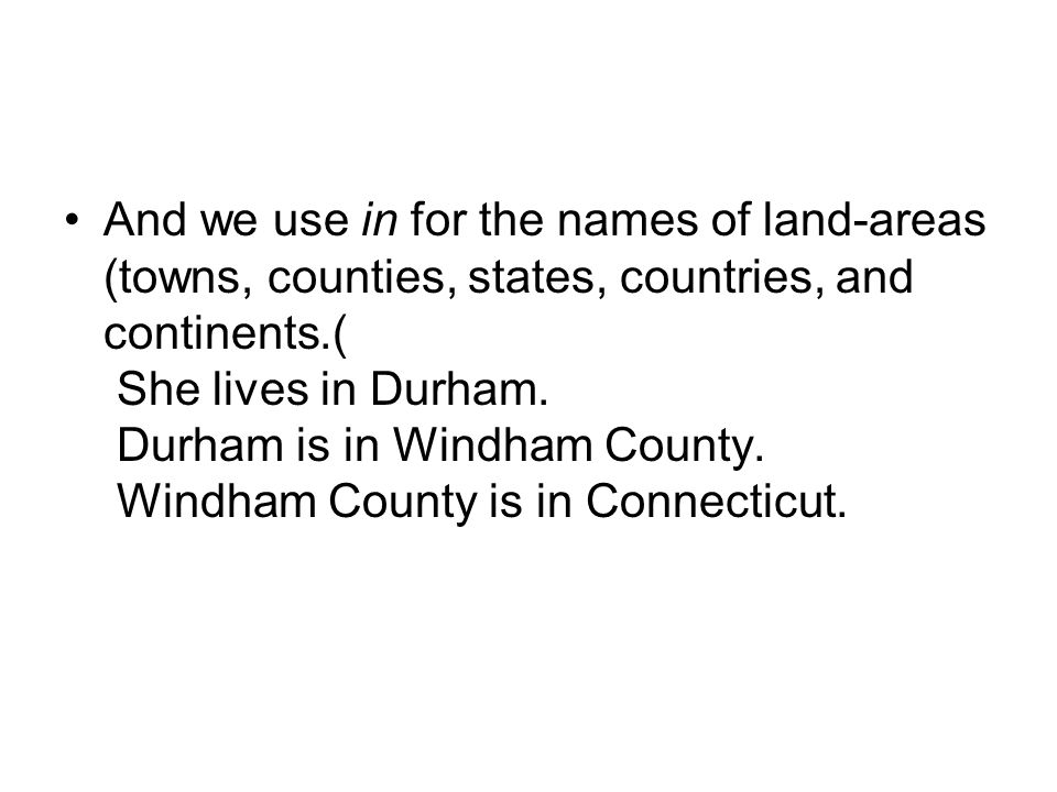 And we use in for the names of land-areas (towns, counties, states, countries, and continents).