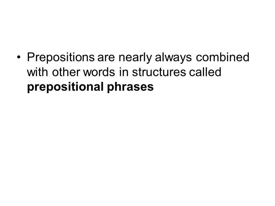 Prepositions are nearly always combined with other words in structures called prepositional phrases