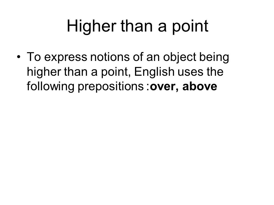 Higher than a point To express notions of an object being higher than a point, English uses the following prepositions: over, above.