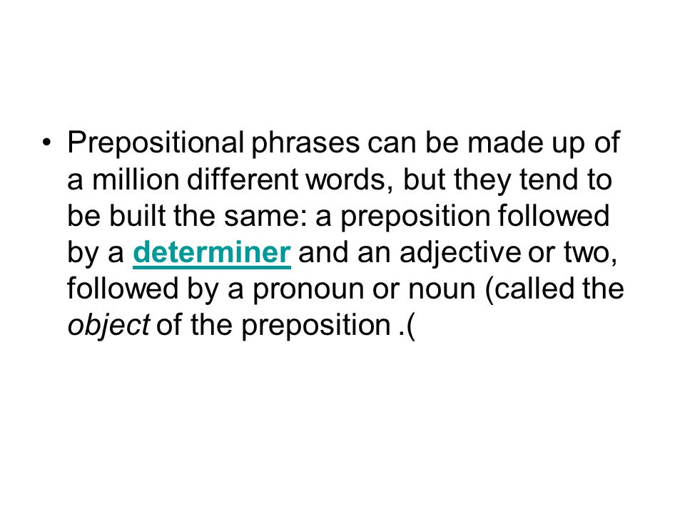 Prepositional phrases can be made up of a million different words, but they tend to be built the same: a preposition followed by a determiner and an adjective or two, followed by a pronoun or noun (called the object of the preposition).