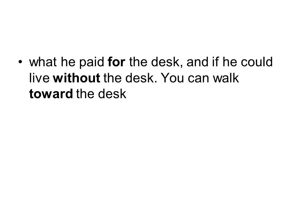 what he paid for the desk, and if he could live without the desk