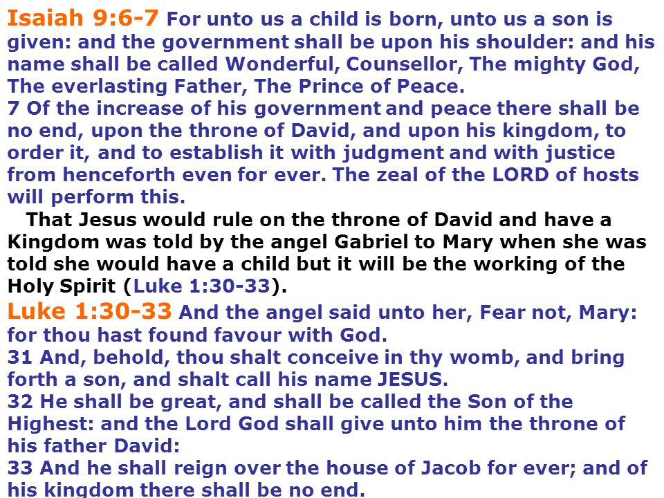 Isaiah 9:6-7 For unto us a child is born, unto us a son is given: and the government shall be upon his shoulder: and his name shall be called Wonderful, Counsellor, The mighty God, The everlasting Father, The Prince of Peace.