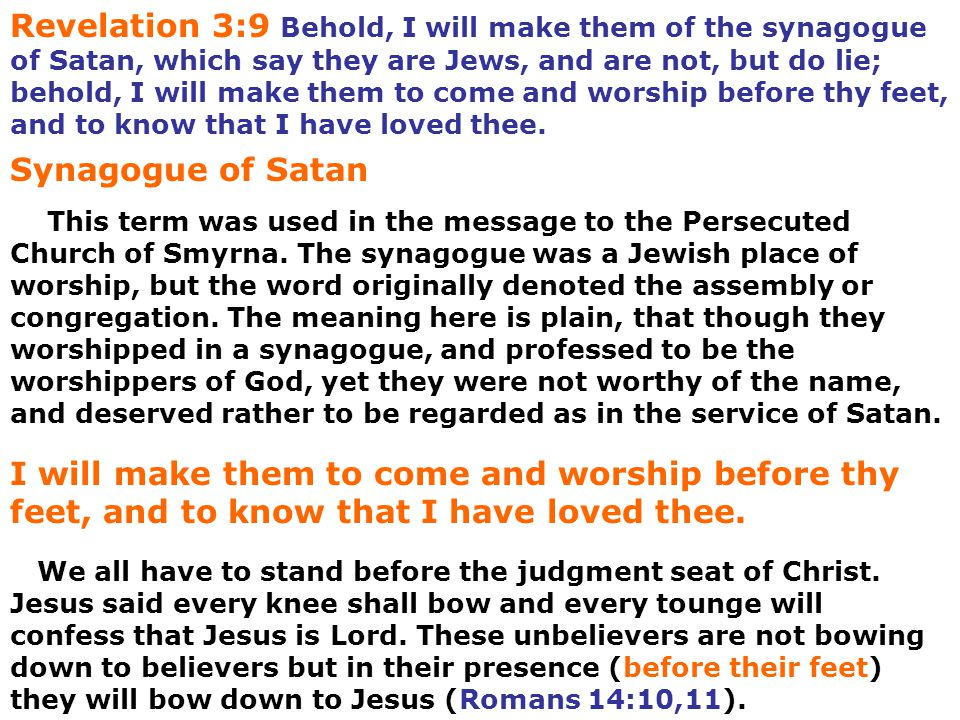 Revelation 3:9 Behold, I will make them of the synagogue of Satan, which say they are Jews, and are not, but do lie; behold, I will make them to come and worship before thy feet, and to know that I have loved thee.