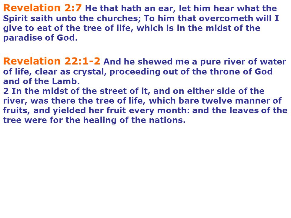 Revelation 2:7 He that hath an ear, let him hear what the Spirit saith unto the churches; To him that overcometh will I give to eat of the tree of life, which is in the midst of the paradise of God.
