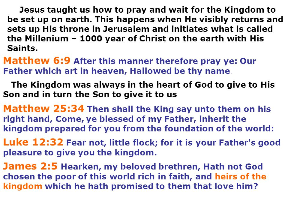 Jesus taught us how to pray and wait for the Kingdom to be set up on earth. This happens when He visibly returns and sets up His throne in Jerusalem and initiates what is called the Millenium – 1000 year of Christ on the earth with His Saints.