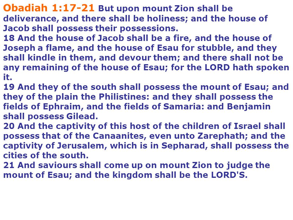 Obadiah 1:17-21 But upon mount Zion shall be deliverance, and there shall be holiness; and the house of Jacob shall possess their possessions.