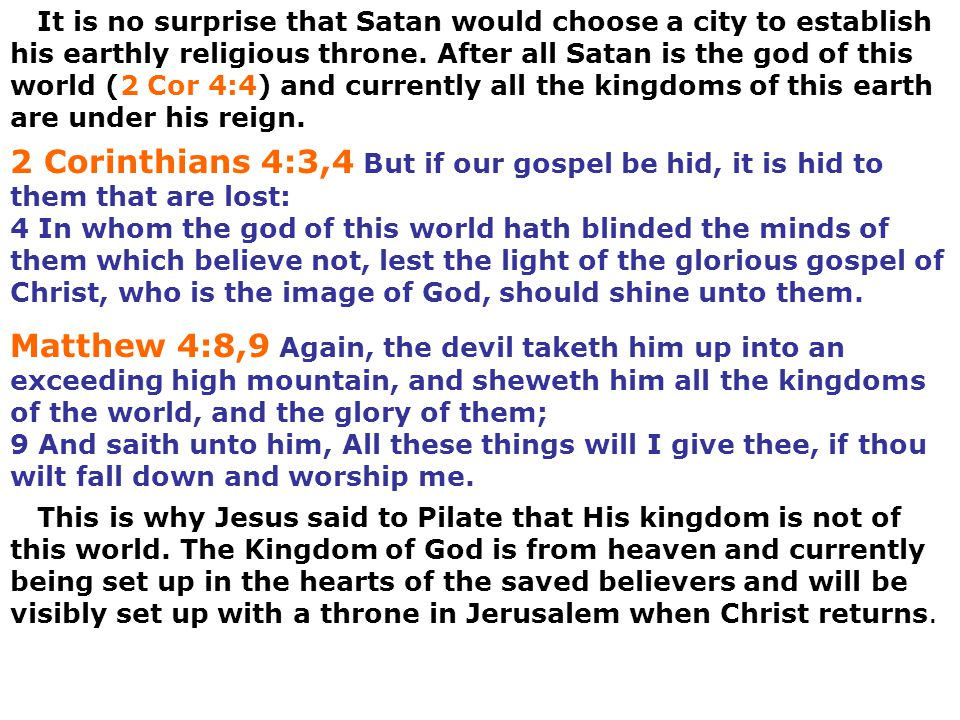 It is no surprise that Satan would choose a city to establish his earthly religious throne. After all Satan is the god of this world (2 Cor 4:4) and currently all the kingdoms of this earth are under his reign.