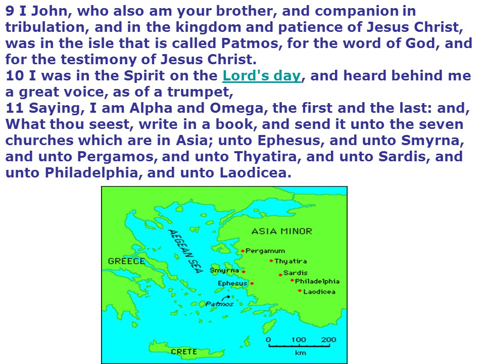 9 I John, who also am your brother, and companion in tribulation, and in the kingdom and patience of Jesus Christ, was in the isle that is called Patmos, for the word of God, and for the testimony of Jesus Christ.