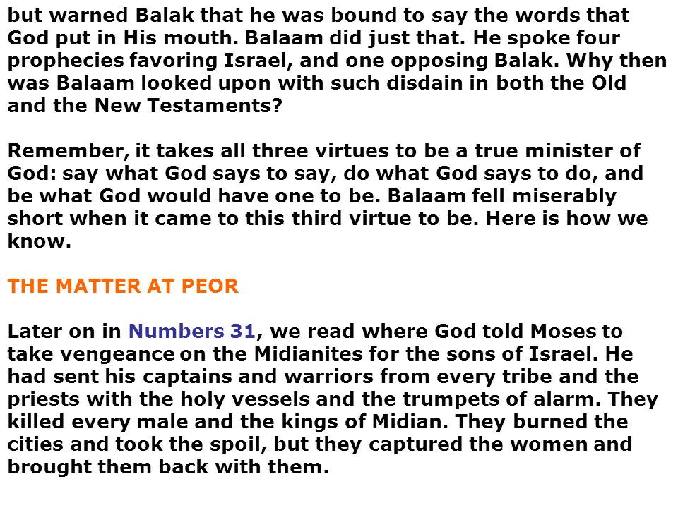 but warned Balak that he was bound to say the words that God put in His mouth. Balaam did just that. He spoke four prophecies favoring Israel, and one opposing Balak. Why then was Balaam looked upon with such disdain in both the Old and the New Testaments