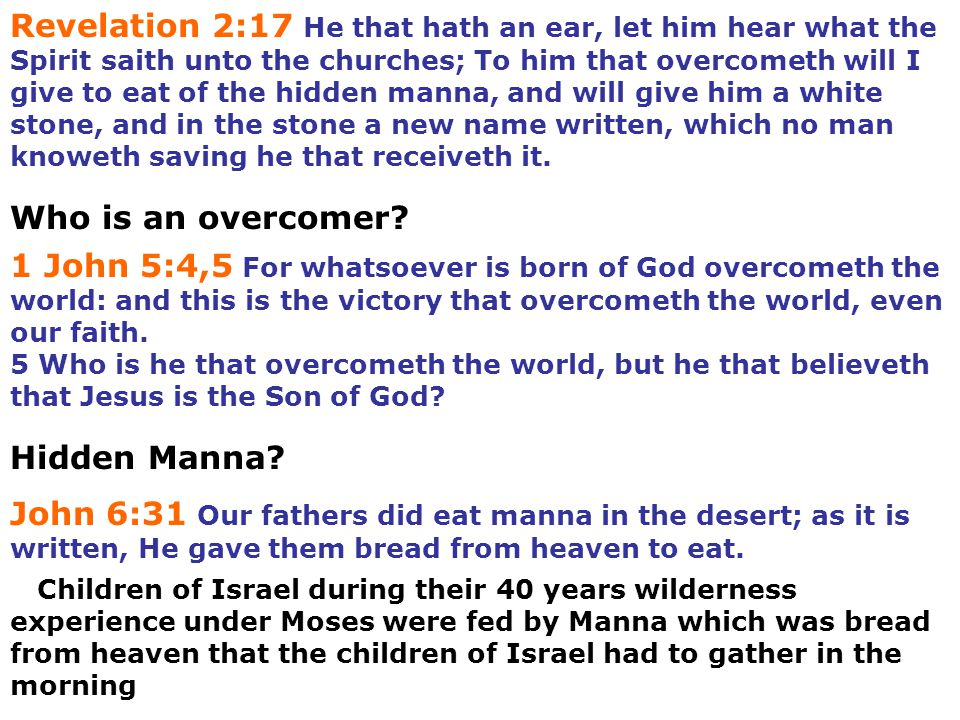 Revelation 2:17 He that hath an ear, let him hear what the Spirit saith unto the churches; To him that overcometh will I give to eat of the hidden manna, and will give him a white stone, and in the stone a new name written, which no man knoweth saving he that receiveth it.