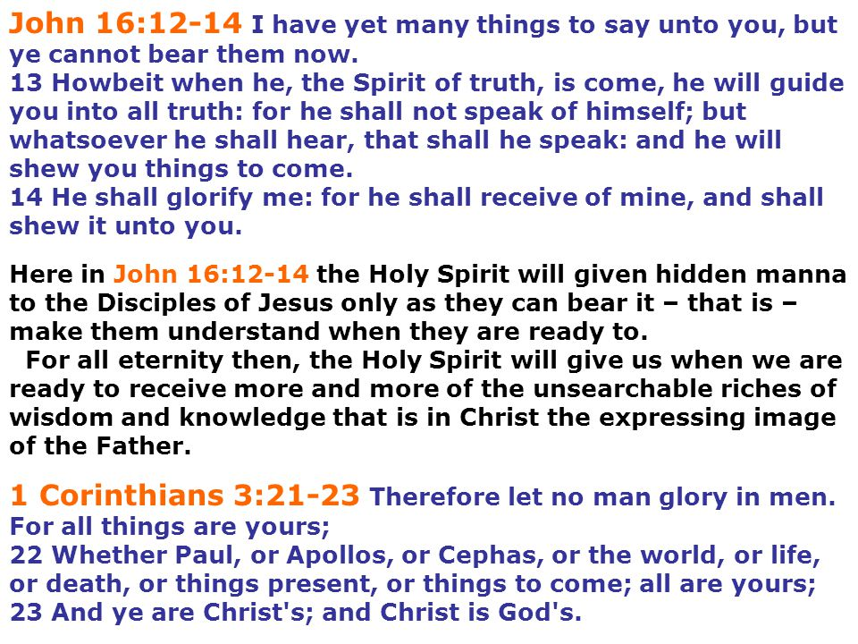 John 16:12-14 I have yet many things to say unto you, but ye cannot bear them now.