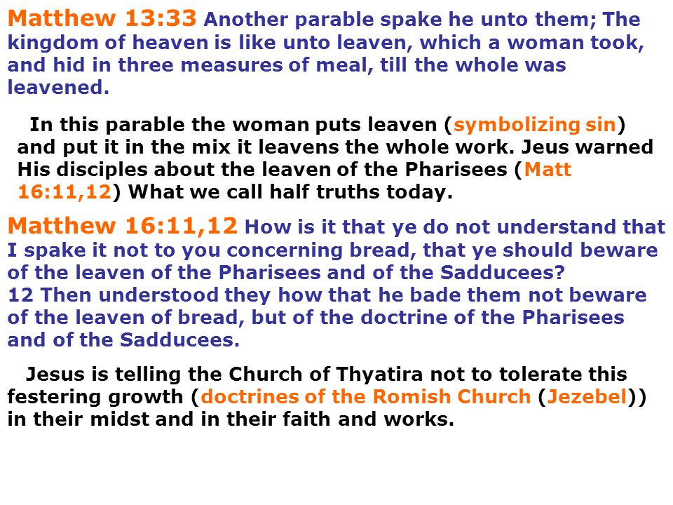 Matthew 13:33 Another parable spake he unto them; The kingdom of heaven is like unto leaven, which a woman took, and hid in three measures of meal, till the whole was leavened.