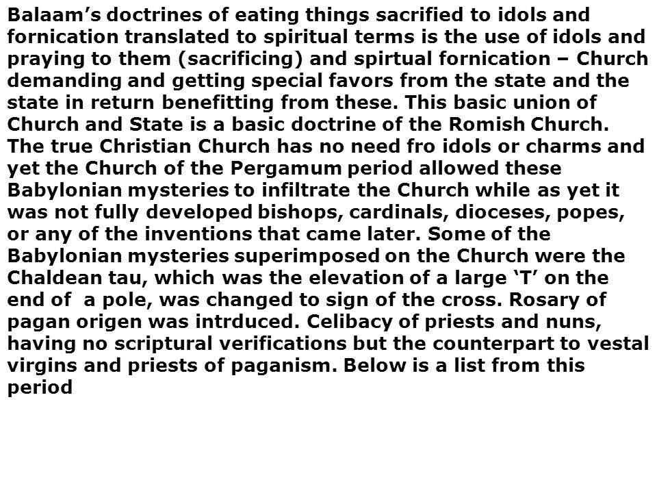 Balaam's doctrines of eating things sacrified to idols and fornication translated to spiritual terms is the use of idols and praying to them (sacrificing) and spirtual fornication – Church demanding and getting special favors from the state and the state in return benefitting from these.