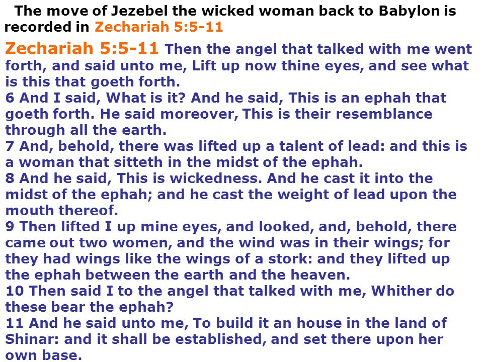 The move of Jezebel the wicked woman back to Babylon is recorded in Zechariah 5:5-11