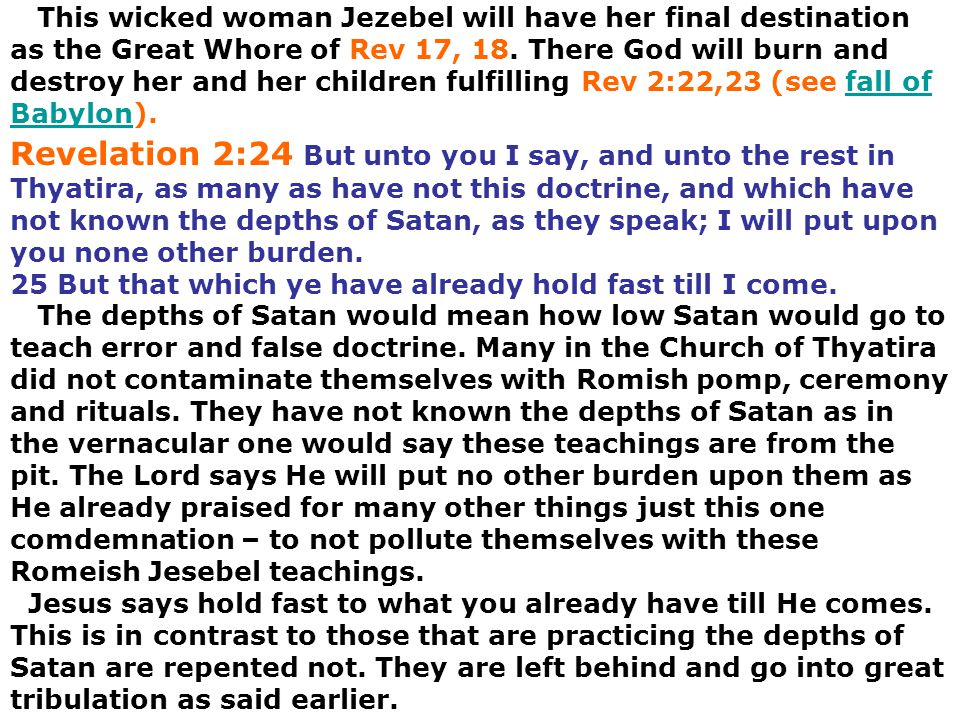 This wicked woman Jezebel will have her final destination as the Great Whore of Rev 17, 18. There God will burn and destroy her and her children fulfilling Rev 2:22,23 (see fall of Babylon).