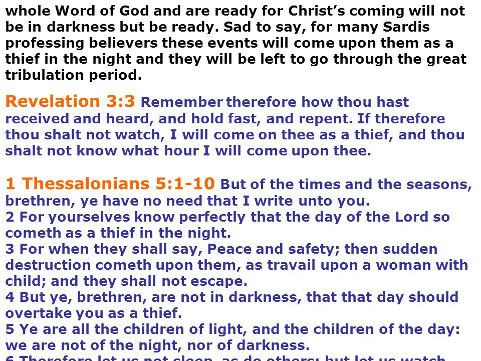 whole Word of God and are ready for Christ's coming will not be in darkness but be ready. Sad to say, for many Sardis professing believers these events will come upon them as a thief in the night and they will be left to go through the great tribulation period.