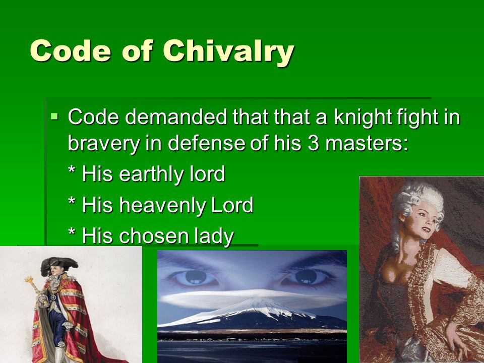 Code of Chivalry Code demanded that that a knight fight in bravery in defense of his 3 masters: * His earthly lord.