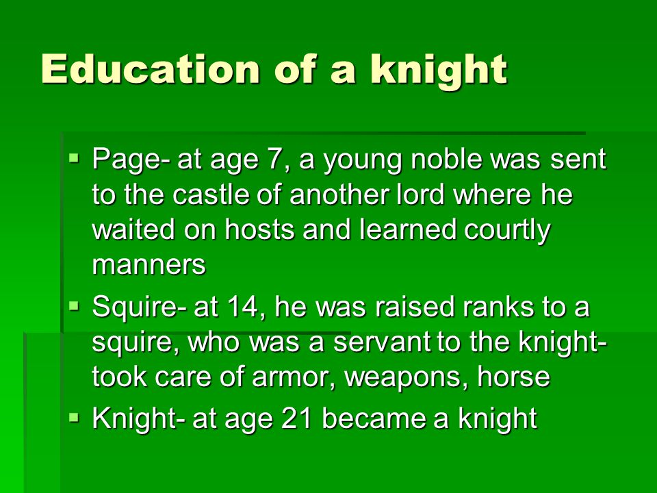 Education of a knight Page- at age 7, a young noble was sent to the castle of another lord where he waited on hosts and learned courtly manners.