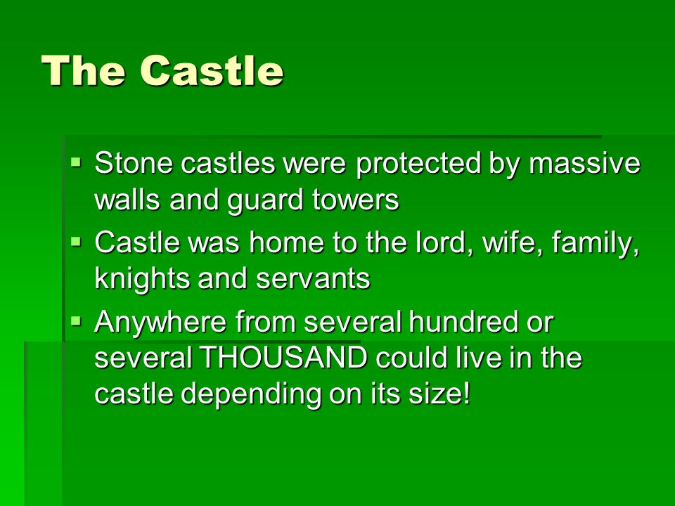 The Castle Stone castles were protected by massive walls and guard towers. Castle was home to the lord, wife, family, knights and servants.