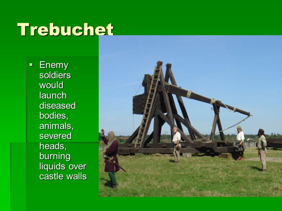 Trebuchet Enemy soldiers would launch diseased bodies, animals, severed heads, burning liquids over castle walls.