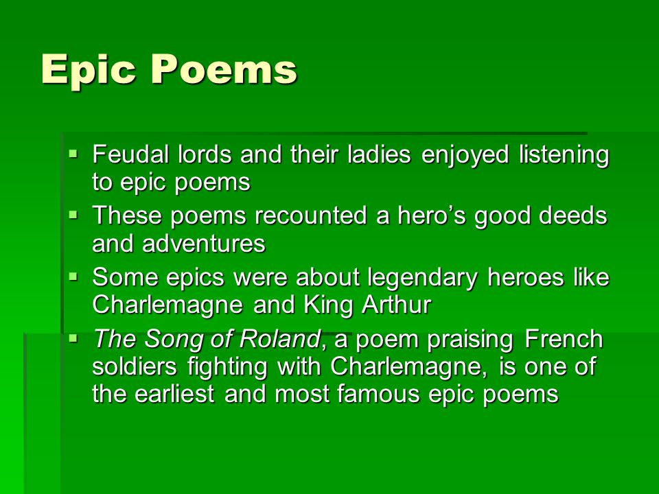 Epic Poems Feudal lords and their ladies enjoyed listening to epic poems. These poems recounted a hero's good deeds and adventures.