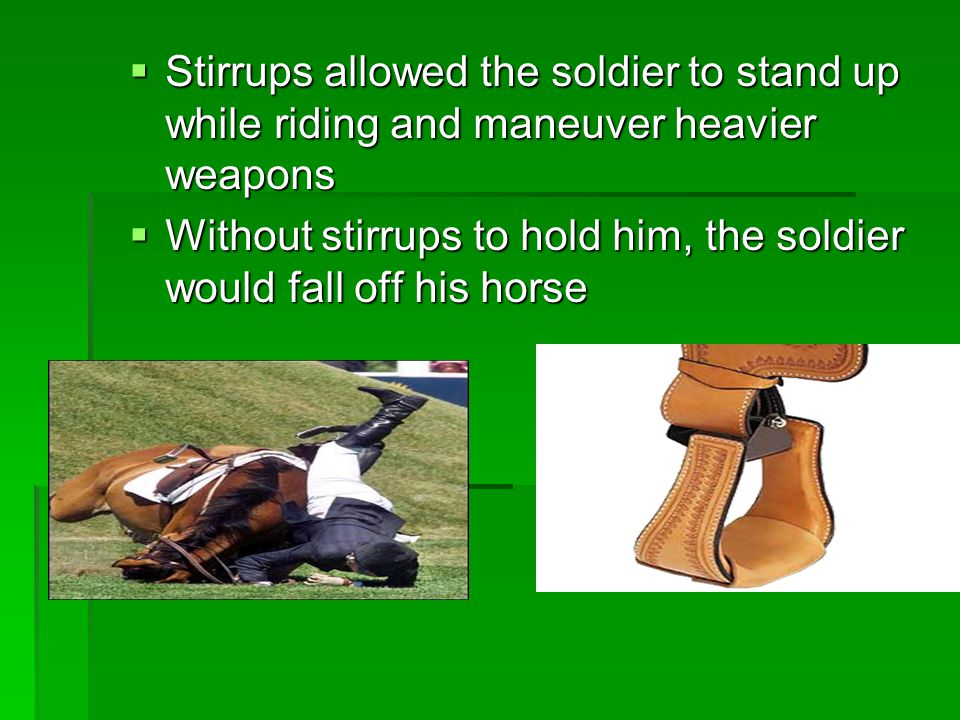 Stirrups allowed the soldier to stand up while riding and maneuver heavier weapons