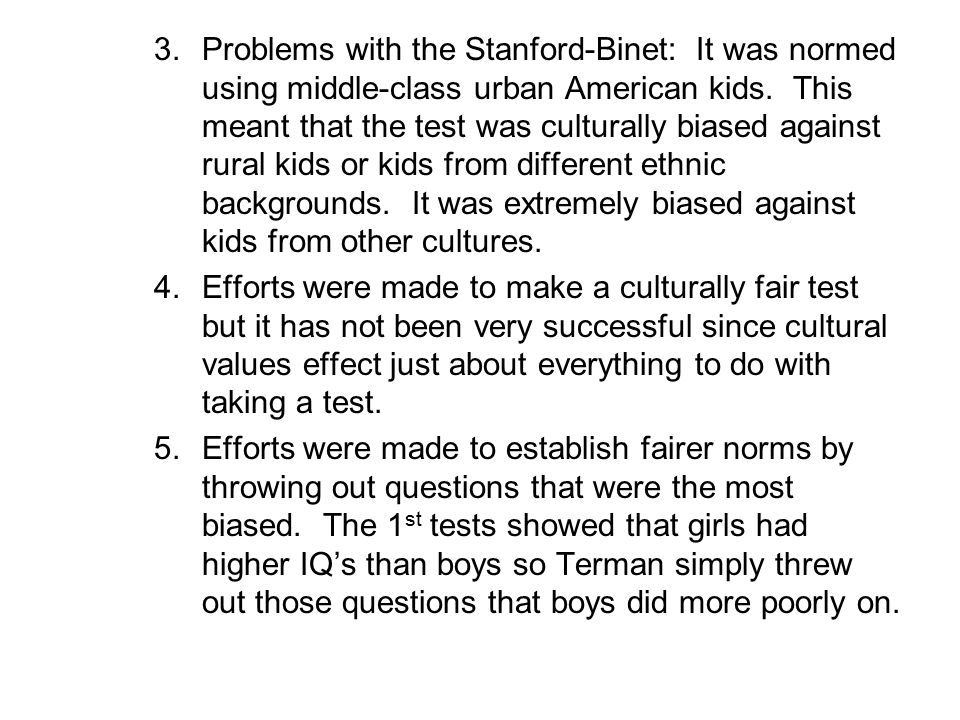 Problems with the Stanford-Binet: It was normed using middle-class urban American kids. This meant that the test was culturally biased against rural kids or kids from different ethnic backgrounds. It was extremely biased against kids from other cultures.