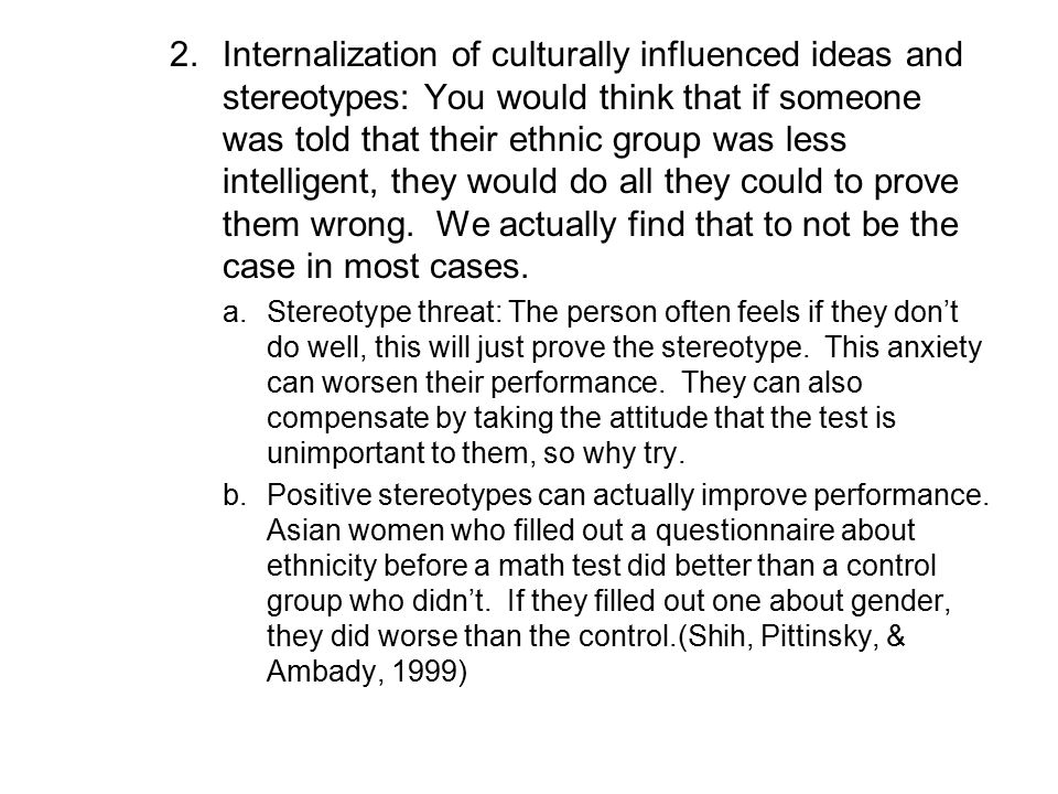 Internalization of culturally influenced ideas and stereotypes: You would think that if someone was told that their ethnic group was less intelligent, they would do all they could to prove them wrong. We actually find that to not be the case in most cases.