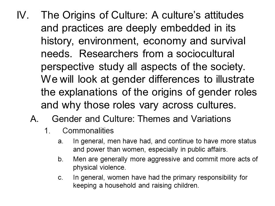 The Origins of Culture: A culture's attitudes and practices are deeply embedded in its history, environment, economy and survival needs. Researchers from a sociocultural perspective study all aspects of the society. We will look at gender differences to illustrate the explanations of the origins of gender roles and why those roles vary across cultures.