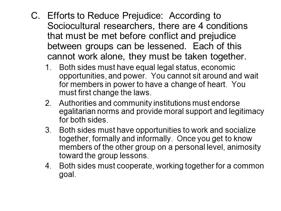 Efforts to Reduce Prejudice: According to Sociocultural researchers, there are 4 conditions that must be met before conflict and prejudice between groups can be lessened. Each of this cannot work alone, they must be taken together.