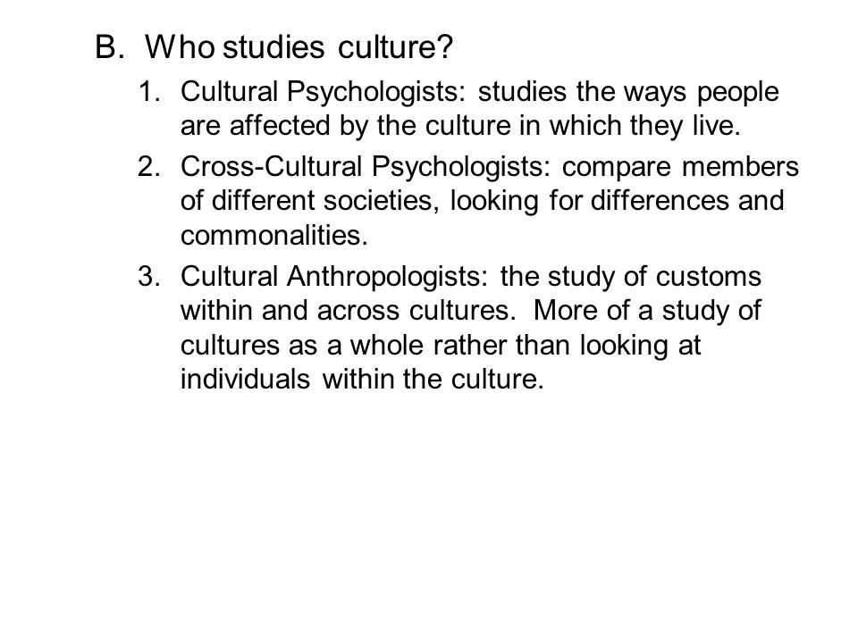 Who studies culture Cultural Psychologists: studies the ways people are affected by the culture in which they live.